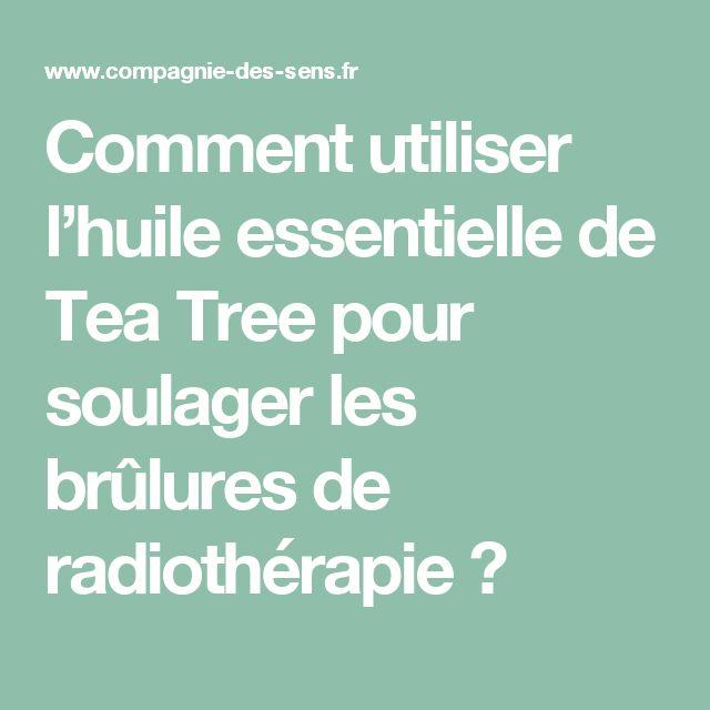Comment utiliser l'huile essentielle de Tea Tree pour soulager les brûlures de radiothérapie ?