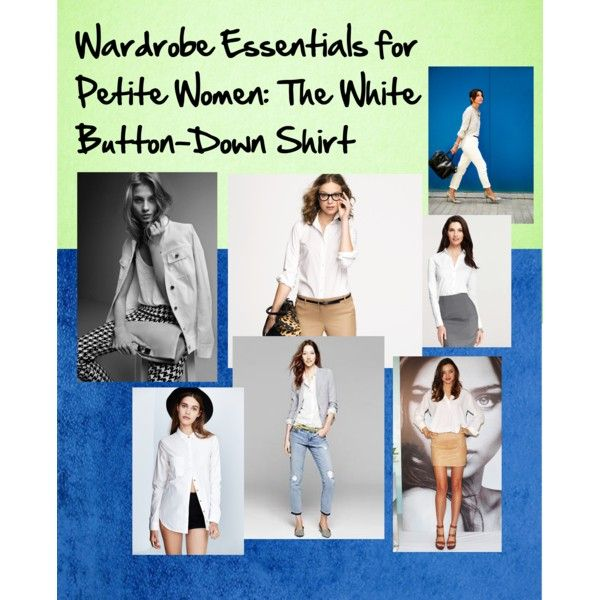 Wardrobe Essentials for Petite Women: The White Button-Down Shirt -- a crisp, white button-down shirt matches a wide variety of bottoms, shoes, and accessories. Tips: For a flattering shape, choose a shirt with a slight curve at the hem. Oversized men's shirts are great, but it makes us look even smaller than our petite frame.
