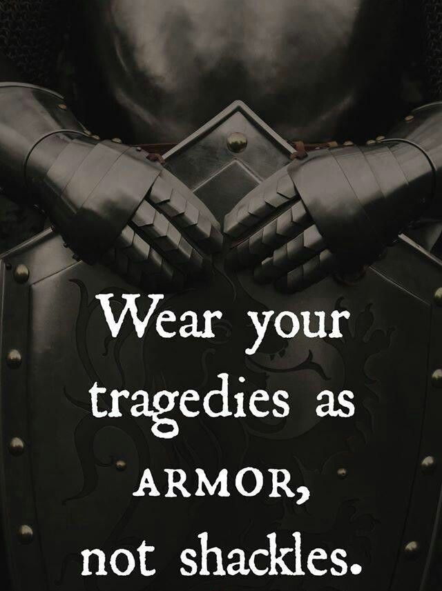 Wear your tragedies as armor.