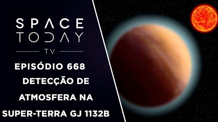 Detecção de Atmosfera na Super-Terra GJ 1132b - Space Today TV Ep.668