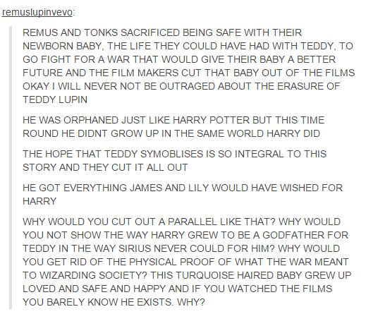 It wouldn't have upset me as much if Harry hadn't brought up to Remus' ghost about his son, when they hadn't even mentioned Teddy in either Part 1 or Part 2. One of my favorite parts of the last book was Harry becoming his godfather, that whole Harry/Remus storyline. So adding that tidbit at the end with no prior acknowledgment makes no sense to me. Either you do it all or not at all. Really disappointed they didn't add this.