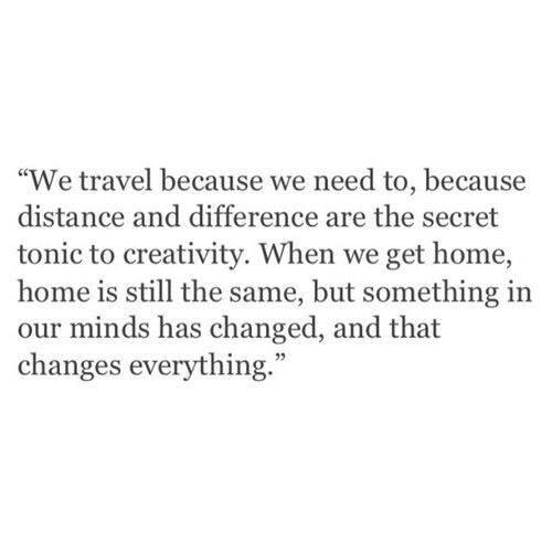 We travel because we need to, because distance are the secret tonic to creativity.