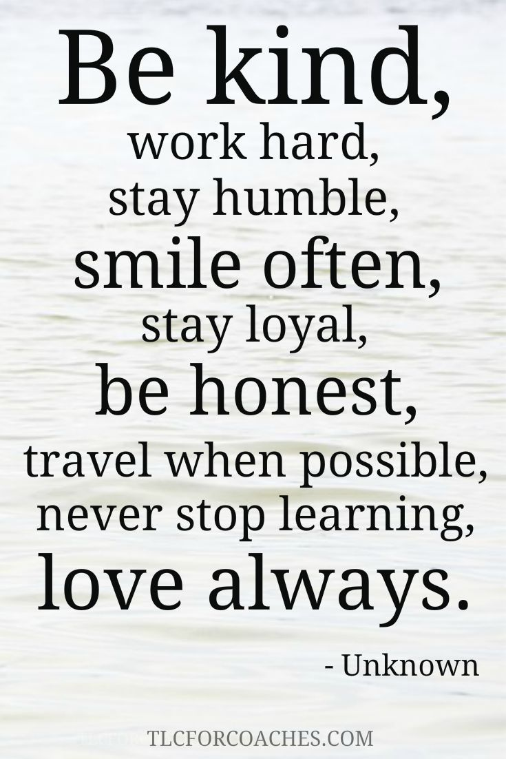 Beautiful words to live by. Be kind, work hard, stay humble, smile often be honest, travel when possible, never stop learning, love always.