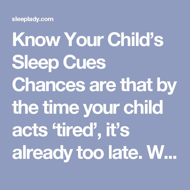 Know Your Child's Sleep Cues  Chances are that by the time your child acts 'tired', it's already too late. Watch for tired cues, such as rubbing his eyes, yawning, lack of focus, or general crankiness. When you miss your child's sleepy cues, you may notice that he is suddenly wired, jumpy, and frantic. This also means that it will be harder for him to wind down for sleep. So watch carefully.