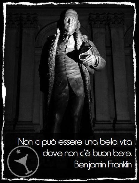 """""""Non ci può essere bella vita dove non c'e buon bere! Parole di Benjamin Franklin."""