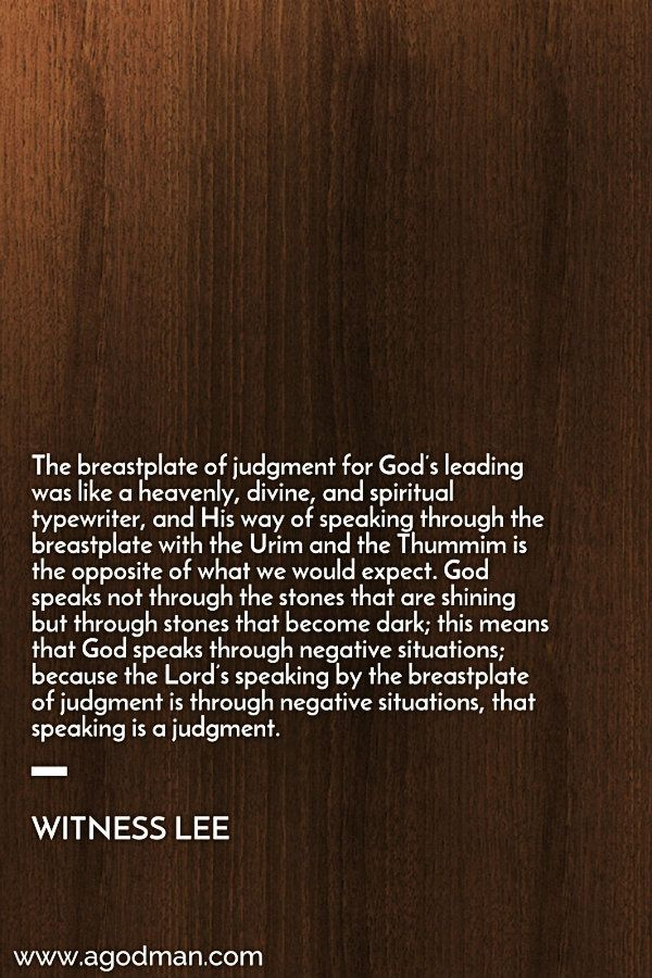 The breastplate of judgment for God's leading was like a heavenly, divine, and spiritual typewriter, and His way of speaking through the breastplate with the Urim and the Thummim is the opposite of what we would expect. God speaks not through the stones that are shining but through stones that become dark; this means that God speaks through negative situations; because the Lord's speaking by the breastplate of judgment is through negative situations, that speaking is a judgment. Witness Lee…