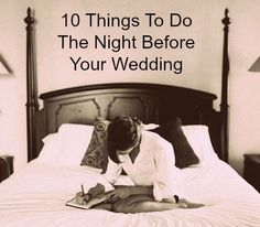 10 Things To Do The Night Before Your Wedding....Doing ALL of these!! especially number 7. A letter for my soon to be husband, delivered to him the morning of our wedding <3