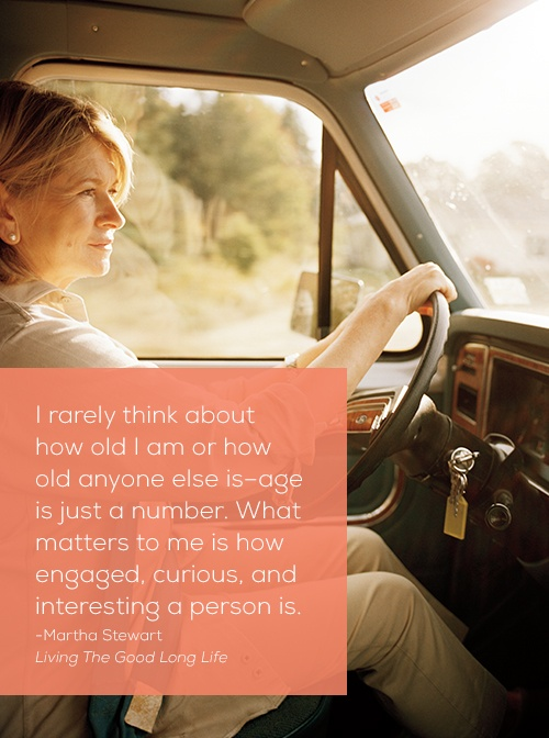 """I rarely think about how old I am or how old anyone else is -- age is just a number. What matters to me is how engaged, curious, and interesting a person is."" -- Martha Stewart, Living the Good Long Life"
