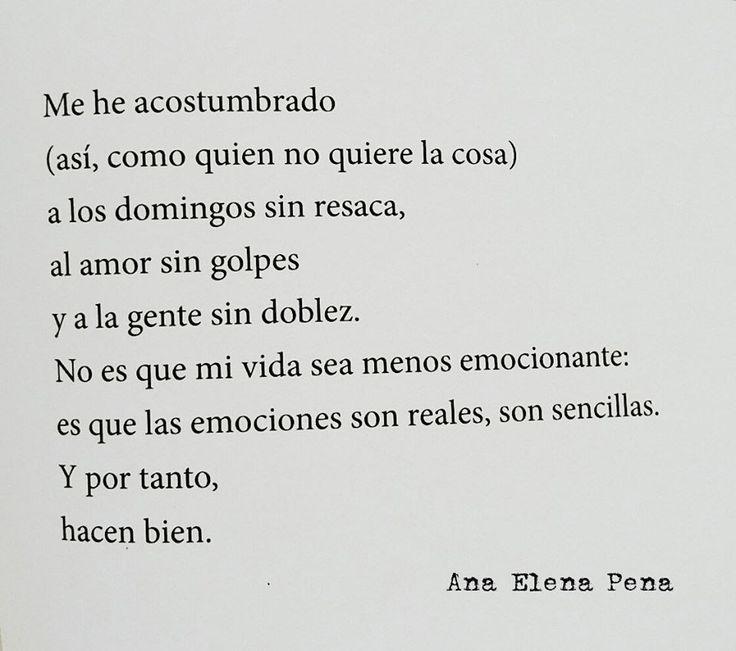 ... Me he acostumbrado (así, como quien no quiere la cosa) a los domingos sin resaca, al amor sin golpes y a la gente sin doblez. No es que mi vida sea menos emocionante es que las emociones son reales, son sencillas.  Y por tanto, hacen bien. Ana Elena Pena.