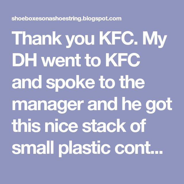 Thank you KFC. My DH went to KFC and spoke to the manager and he got this nice stack of small plastic containers.  They are PERFECT for litt...