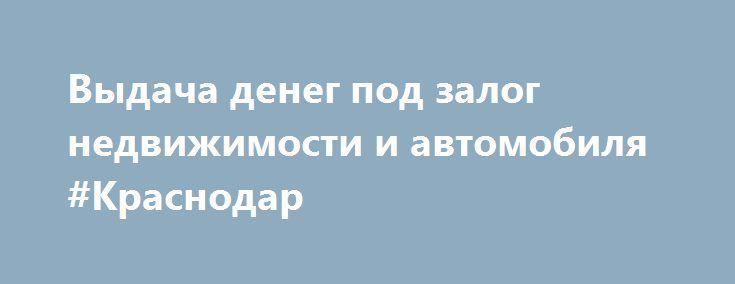 Выдача денег под залог недвижимости и автомобиля #Краснодар http://www.mostransregion.ru/d_217/?adv_id=1449 Выдаю деньги под залог недвижимости и автомобиля. Без проверки кредитной истории. от 4% до 6% в мес, индивидуальное рассмотрение. Рассматриваю жилую и коммерческую недвижимость. Быстрое принятие решений. Работаю по всему краснодарскому краю {{AutoHashTags}}