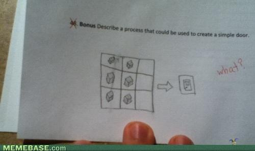 OMG Im dying with laughter right now! Minecraft Memes Bonus Question:Describe a process that could be used to create a simple door Answer: Door recipe in minecraft LOL