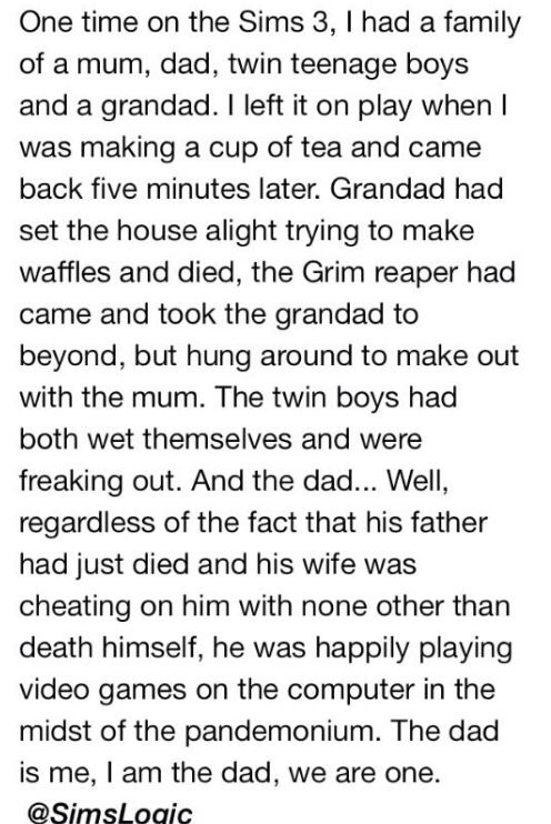 Hahahahahahaahah sounds something like what my sims do when I leave the room for 2 seconds
