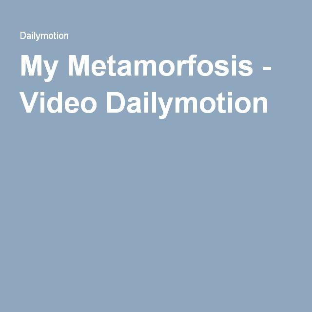 My Metamorfosis - Video Dailymotion