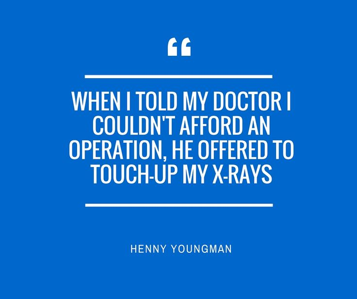 """Medical Quotes - """" When I Told My Doctor I Couldn`t Afford An Operation, He Offered to Touch-up My X-Rays """" - Henny Youngman"""