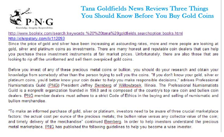 http://www.bookrix.com/search;keywords:%20%20tana%20goldfields,searchoption:books.html http://chirpstory.com/li/112093 Since the price of gold and silver have been increasing at astounding rates, more and more people are looking at gold, silver and platinum coins as investments.