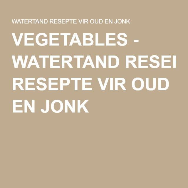 VEGETABLES - WATERTAND RESEPTE VIR OUD EN JONK