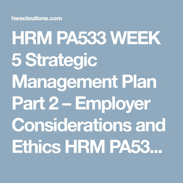 HRM PA533 WEEK 5 Strategic Management Plan Part 2 – Employer Considerations and Ethics HRM PA533 WEEK 5 Strategic Management Plan Part 2 – Employer Considerations and Ethics HRM PA533 WEEK 5 Strategic Management Plan Part 2 – Employer Considerations and Ethics Resources:Part I of the Strategic Management Plan  CreatePart II of the Strategic Management Plan, Employer Considerations and Ethics, which is a 2,450- to 2,800-word report Part II of the plan should include the following:  An…
