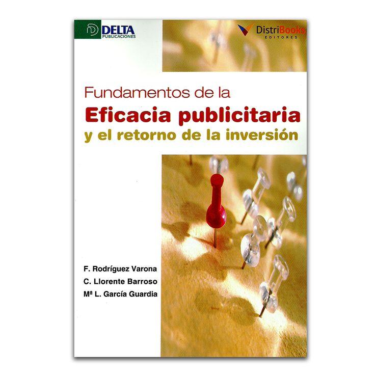 Fundamentos de la eficacia publicitaria y el retorno de la inversión - Varios - DistriBooks – Delta Publicaciones – Ediberun www.librosyeditores.com Editores y distribuidores.