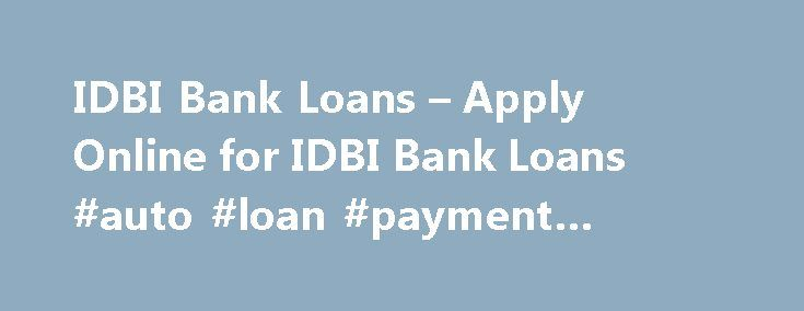 IDBI Bank Loans – Apply Online for IDBI Bank Loans #auto #loan #payment #calculator http://loan.remmont.com/idbi-bank-loans-apply-online-for-idbi-bank-loans-auto-loan-payment-calculator/  #idbi home loan # Know more about Gold Rates and Silver Rates. IDBI Bank Loan FAQs What are the interest rates for IDBI Bank Loans? Each bank will have different Interest rates. Interest rates will also vary depending on each individual's eligibility criteria's. Typically Interest rates start at 12% and can…
