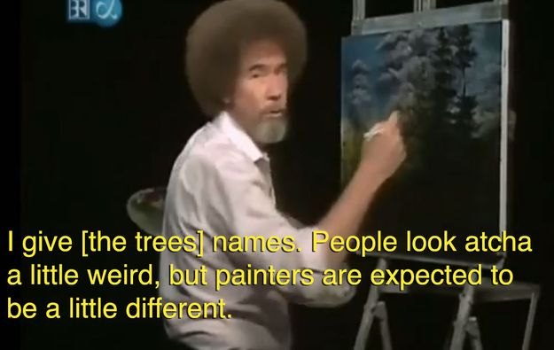 """Bob Ross. He was all, """"It's okay to be weird."""""""
