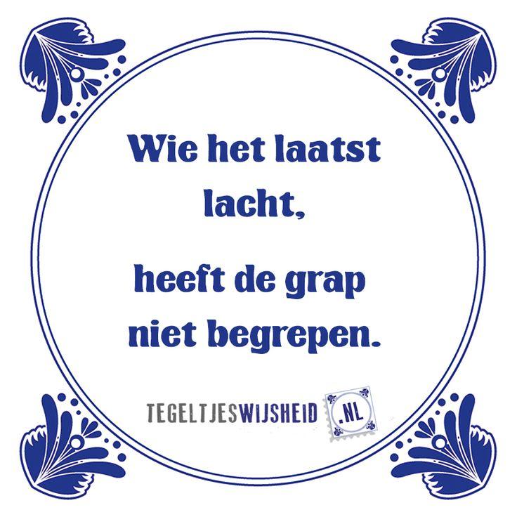 Wie het laatst lacht.. tegeltjeswijsheid, kijk op www.tegeltjeswijsheid.nl om je eigen spreuk op een tegel te zetten of kies een standaard ontwerp.