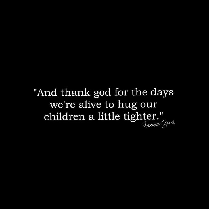 And thank God for the days we're alive to hug our children a little tighter.