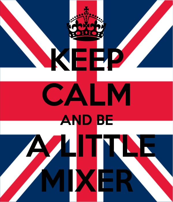 KEEP CALM AND BE A LITTLE MIXER - KEEP CALM AND CARRY ON Image ...