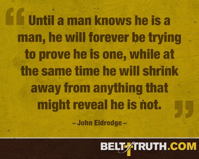 Until a man knows he is a man, he will forever be trying to prove he is one, whi… – Smart Quotes