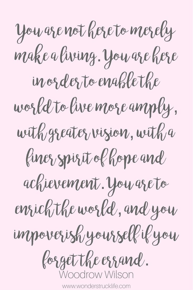 100 amazingly encouraging and inspirational quotes - You are not here to merely make a living. You are here in order to enable the world to live more amply, with greater vision, with a finer spirit of hope and achievement. You are to enrich the world, and you impoverish yourself if you forget the errand. – Woodrow Wilson