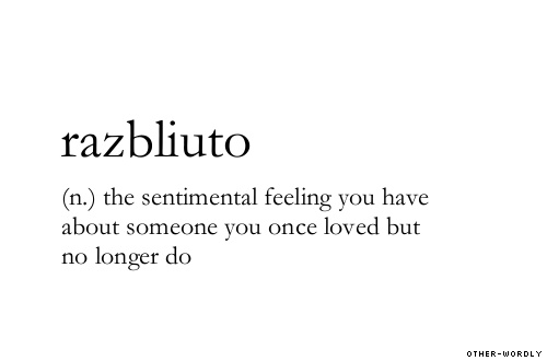 Razbliuto: the senitmental feeling you have about someone you once loved but no longer do.