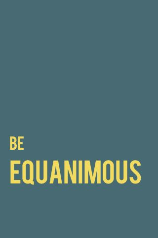 try to every day (equanimous = calm and composure arising from a deep awareness and acceptance of the present moment)