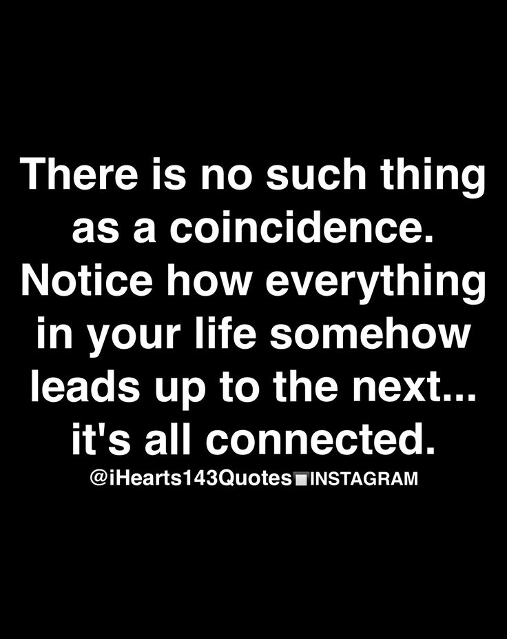 there is no such thing as a coincidence. notice how everything in your life somehow leads up to the next...it's all connected.