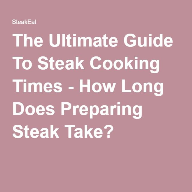 The Ultimate Guide To Steak Cooking Times - How Long Does Preparing Steak Take?