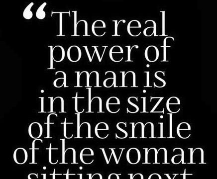 The power of a man is in the size of the smile of the woman sitting next to him