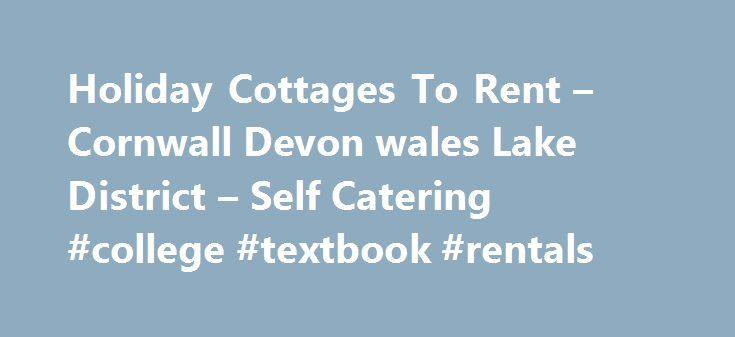 Holiday Cottages To Rent – Cornwall Devon wales Lake District – Self Catering #college #textbook #rentals http://rental.nef2.com/holiday-cottages-to-rent-cornwall-devon-wales-lake-district-self-catering-college-textbook-rentals/  #uk rent # Latest Additions To UK Cottage Rental — Sleeps up to: 22 Holiday Letting directly by property owners All properties on this site are advertised directly by their owners. All adverts are created and maintained by property owners. Please search for suitable…
