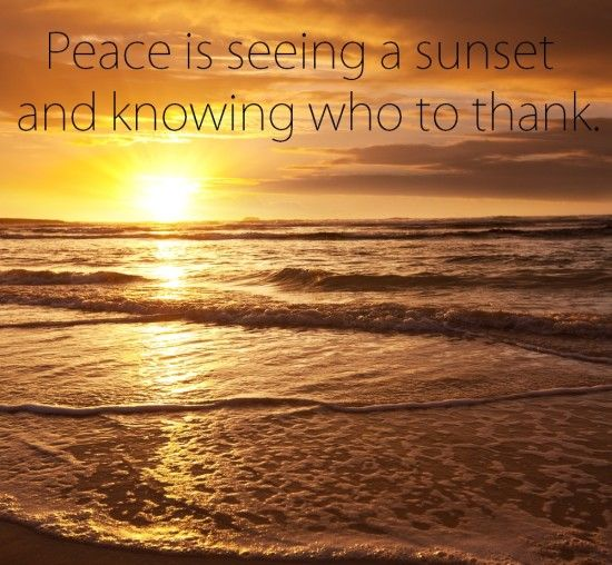 An Amish Proverb: Peace is seeing a sunset and knowing who to thank.