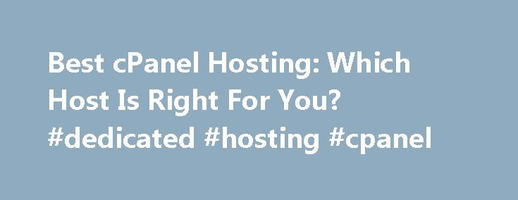 Best cPanel Hosting: Which Host Is Right For You? #dedicated #hosting #cpanel http://free.nef2.com/best-cpanel-hosting-which-host-is-right-for-you-dedicated-hosting-cpanel/  # cPanel Hosting. Compare Hosting What is cPanel? Whether you're a novice or an experienced webmaster, the control panel on your hosting account is the key to a smooth, easy experience. Across the industry, cPanel has become almost industry-standard. But is it right for you? And what about the competition? Why is cPanel…