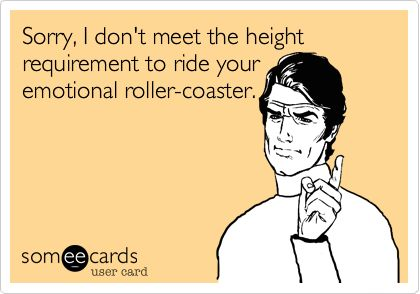 Sorry, I don't meet the height requirement to ride your emotional roller-coaster.