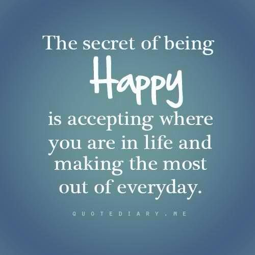 The secret of being HAPPY is accepting where you are in life and making the most out of everyday