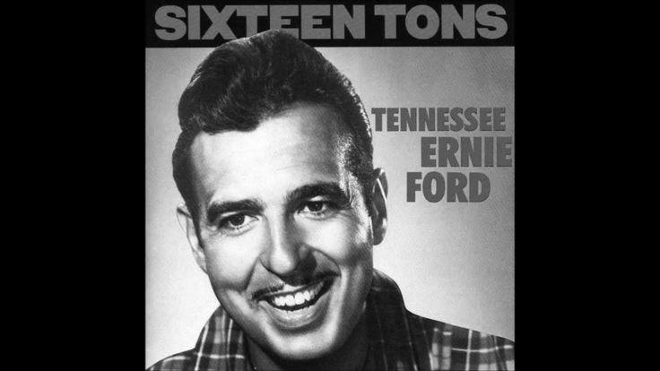 Tennessee Ernie Ford, 16 Tons. Working hard and still in debt? Here's a song that understands.