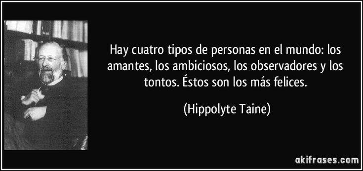 Hay cuatro tipos de personas en el mundo: los amantes, los ambiciosos, los observadores y los tontos. Éstos son los más felices. (Hippolyte Taine)