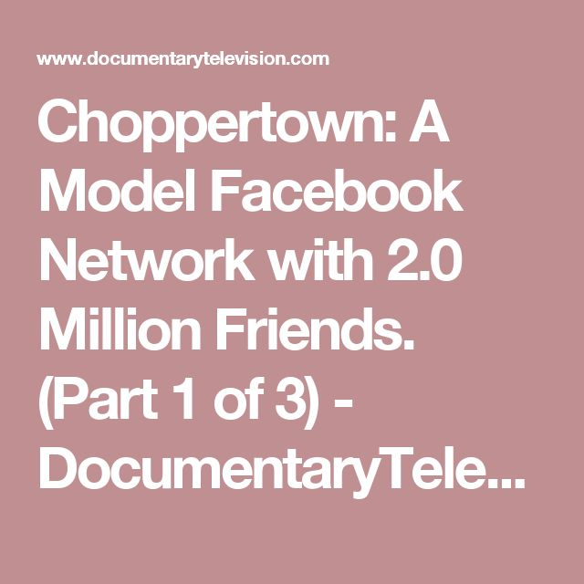 Choppertown: A Model Facebook Network with 2.0 Million Friends. (Part 1 of 3) - DocumentaryTelevision.com