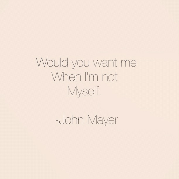 would you want me when i'm not myself? - john mayer, not myself