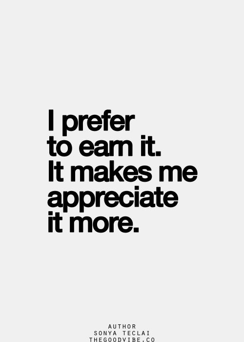 Appreciation - truth. Pay your own way through college and you're likely to do well and learn more. The same is true throughout the rest of life!