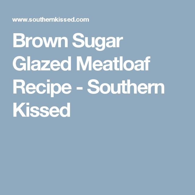 Brown Sugar Glazed Meatloaf Recipe - Southern Kissed