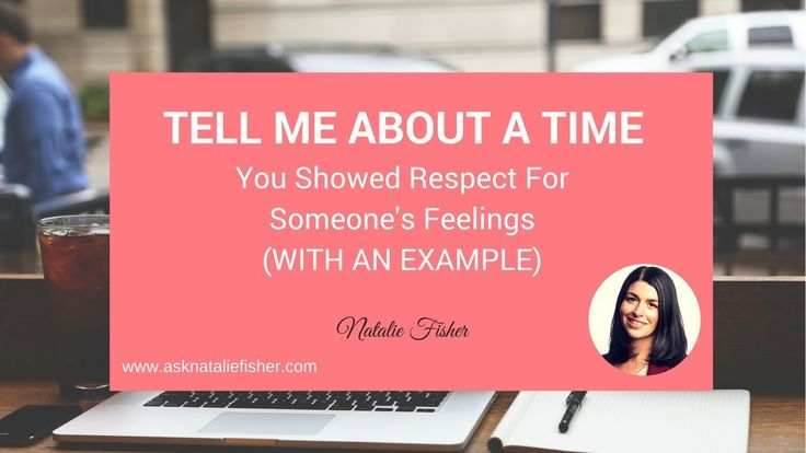 Tell me about a time you showed respect for someone's feeling (with an e...