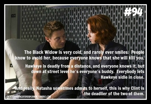 """""""The Black Widow is very cold, and rarely ever smiles. People know to avoid her, because everyone knows that she will kill you.  Hawkeye is deadly from a distance, and everyone knows it, but down at street level he's everyone's buddy. Everybody lets Hawkeye sidle in close.  And really, Natasha sometimes admits to herself, this is why Clint is the deadlier of the two of them.""""  [headcanon submitted by TheShadierTwin]"""