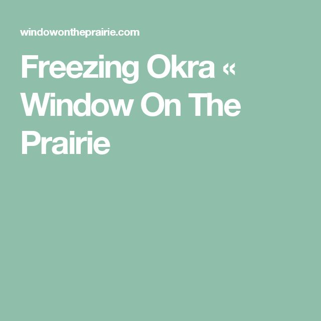 freezing okra window on the prairie - How To Freeze Fresh Okra