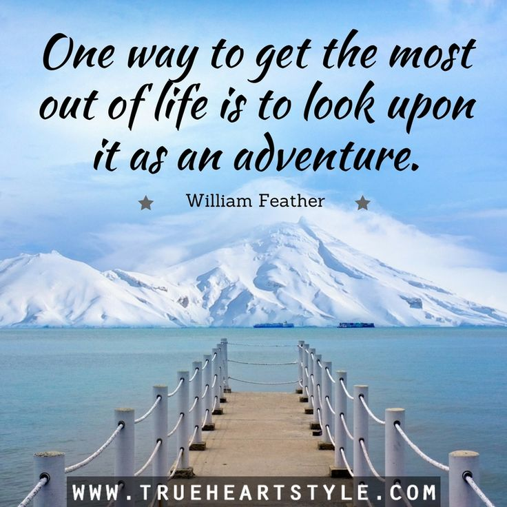 """""""One way to get the most out of life is to look upon it as an adventure."""" -William Feather"""
